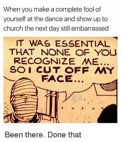 Church, Memes, and Dance: When you make a complete fool of  yourself at the dance and show up to  church the next day still embarrassed  IT WAS ESSENTIAL  THAT NONE OF YOU  RECOGNIZE ㅆE.  SOI CUT OFF MY  FACE Been there. Done that