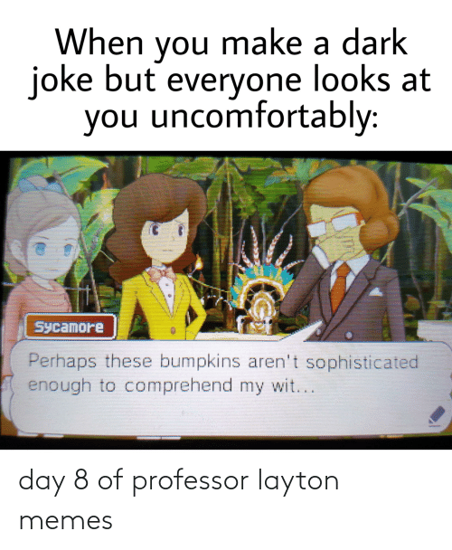 Uncomfortably: When you make a dark  joke but everyone looks at  you uncomfortably:  Sycamore  Perhaps these bumpkins aren't sophisticated  enough to comprehend my wit... day 8 of professor layton memes