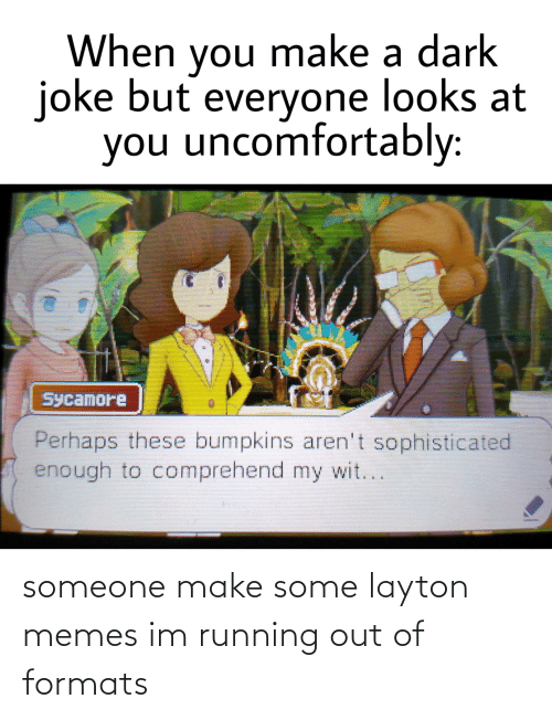Uncomfortably: When you make a dark  joke but everyone looks at  you uncomfortably:  Sycamore  Perhaps these bumpkins aren't sophisticated  enough to comprehend my wit... someone make some layton memes im running out of formats
