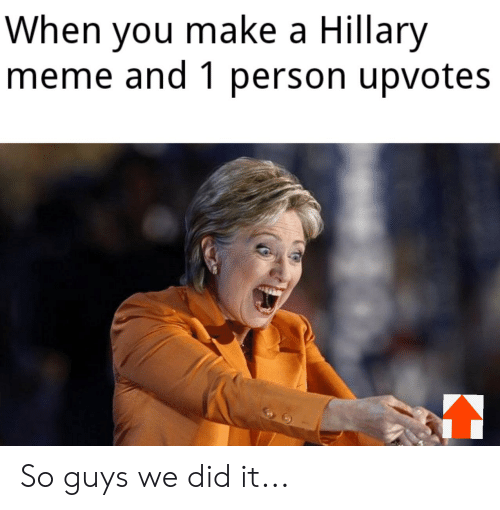Hillary Meme: When you make a Hillary  meme and 1 person upvotes So guys we did it...