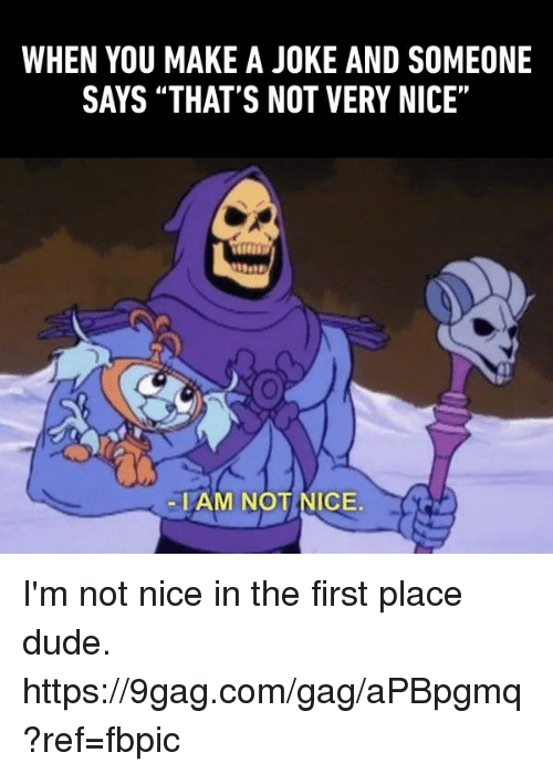 """not nice: WHEN YOU MAKE A JOKE AND SOMEONE  SAYS """"THAT'S NOT VERY NICE  -IAM NOT NICE I'm not nice in the first place dude. https://9gag.com/gag/aPBpgmq?ref=fbpic"""