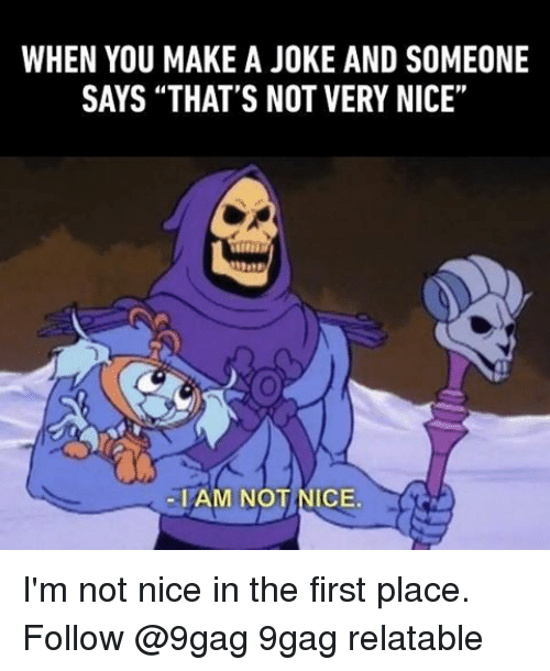 """not nice: WHEN YOU MAKE A JOKE AND SOMEONE  SAYS THAT'S NOT VERY NICE""""  -I AM NOT NICE. I'm not nice in the first place. Follow @9gag 9gag relatable"""