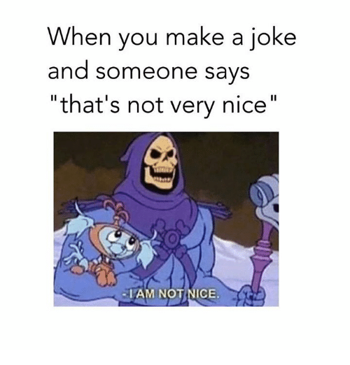 """not nice: When you make a joke  and someone says  """"that's not very nice""""  LAM NOT NICE."""