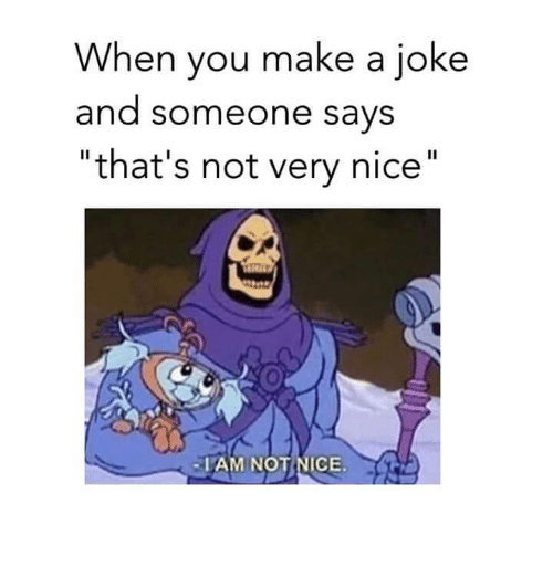 """not nice: When you make a joke  and someone says  """"that's not very nice""""  ·IAM NOT NICE."""