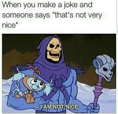 """not nice: When you make a joke and  someone says """"that's not very  nice""""  AM NOT NICE"""