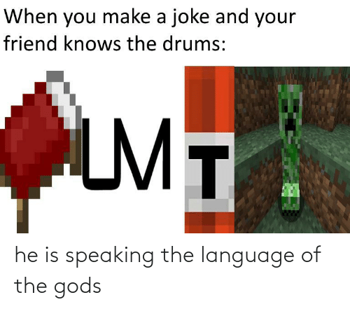 drums: When you make a joke and your  friend knows the drums:  LMT he is speaking the language of the gods