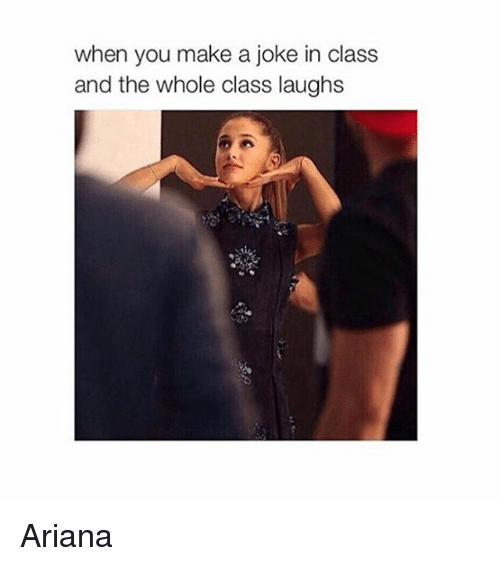 Jokes, Girl Memes, and Make A: when you make a joke in class  and the whole class laughs Ariana