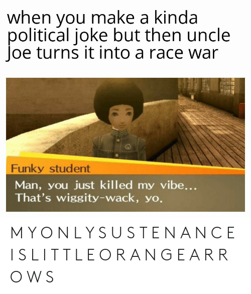 Race War: when you make a kinda  political joke but then uncle  Joe turns it into a race war  Funky student  Man, you just killed my vibe...  That's wiggity-wack, yo. M Y O N L Y S U S T E N A N C E I S L I T T L E O R A N G E A R R O W S