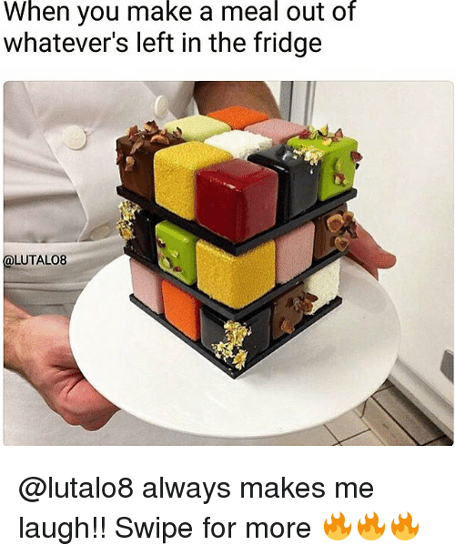 Memes, 🤖, and Make A: When you make a meal out of  whatever's left in the fridge  LUTALO8 @lutalo8 always makes me laugh!! Swipe for more 🔥🔥🔥