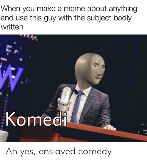 Make A Meme: When you make a meme about anything  and use this guy with the subject badly  written  Komedi  NIGHT Ah yes, enslaved comedy