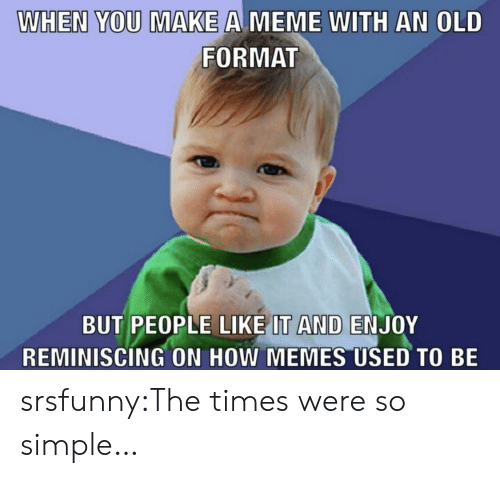 Make A Meme: WHEN YOU MAKE A MEME WITH AN OLD  FORMAT  BUT PEOPLE LIKE IT AND ENJOY  REMINISCING ON HOW MEMES USED TO BE srsfunny:The times were so simple…