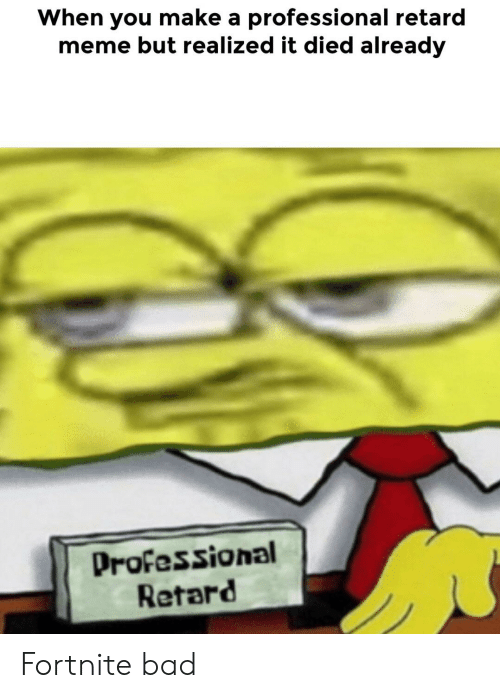 retard meme: When you make a professional retard  meme but realized it died already  Professional  Retard Fortnite bad