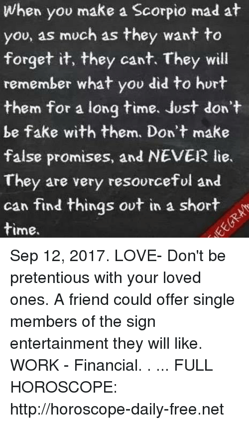 Fake, Love, and Pretentious: When you make a Scorpio mad at  you, as much as they want to  forget it, they cant. They will  remember what you did to hurt  them for a long time. Just don't  be fake with them. Don't make  false promises, and NEVER lie.  They are very resourceful and  can find things ovt in a short  time. Sep 12, 2017. LOVE- Don't be pretentious with your loved ones. A friend could offer single members of the sign entertainment they will like. WORK - Financial. . ... FULL HOROSCOPE: http://horoscope-daily-free.net
