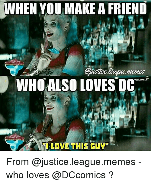 """League Meme: WHEN YOU MAKE AFRIEND  Gnastce league  WHO ALSO LOVES DC  CIDEHXRLEY  Til LOVE THIS GUY"""" From @justice.league.memes - who loves @DCcomics ?"""