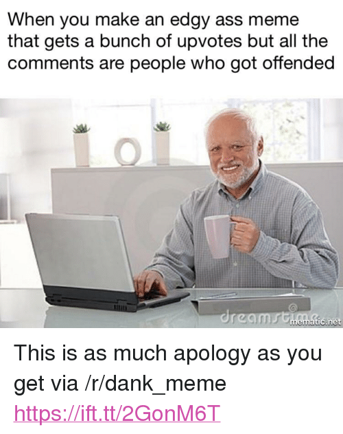 """Ass Meme: When you make an edgy ass meme  that gets a bunch of upvotes but all the  comments are people who got offended  tic.net <p>This is as much apology as you get via /r/dank_meme <a href=""""https://ift.tt/2GonM6T"""">https://ift.tt/2GonM6T</a></p>"""