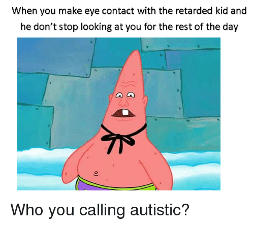 Retarded Kid: When you make eye contact with the retarded kid and  he don't stop looking at you for the rest of the day <p>Who you calling autistic?</p>