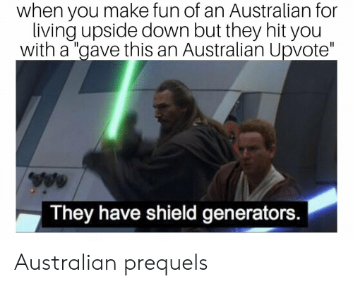 "generators: when you make fun of an Australian for  living upside down but they hit you  with a ""gave this an Australian Upvote""  They have shield generators. Australian prequels"