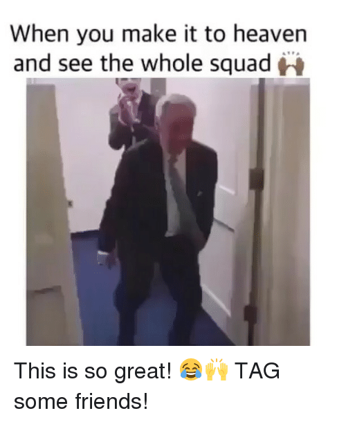 Friends, Heaven, and Squad: When you make it to heaven  and see the whole squad This is so great! 😂🙌 TAG some friends!