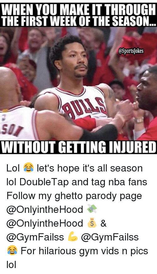 nba-fan: WHEN YOU MAKE ITTHROUGH  THE FIRST WEEK OF THE SEASON  OSportsjokes  WITHOUT GETTING INJURED Lol 😂 let's hope it's all season lol DoubleTap and tag nba fans Follow my ghetto parody page @OnlyintheHood 💸 @OnlyintheHood 💰 & @GymFailss 💪 @GymFailss 😂 For hilarious gym vids n pics lol