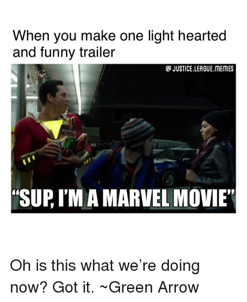 "League Memes: When you make one light hearted  and funny trailer  JUSTICE LEAGUE.MEMES  ""SUP, I'M A MARVEL MOVIE"" Oh is this what we're doing now? Got it. ~Green Arrow"
