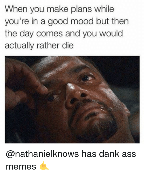 Ass Meme: When you make plans while  you're in a good mood but then  the day comes and you would  actually rather die @nathanielknows has dank ass memes 🤙