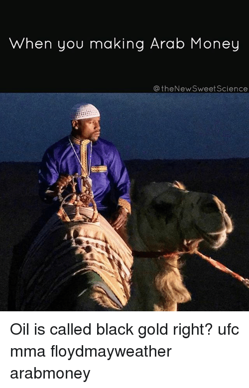 Memes, Money, and Ufc: when you making Arab Money  @theNewSweet Science Oil is called black gold right? ufc mma floydmayweather arabmoney