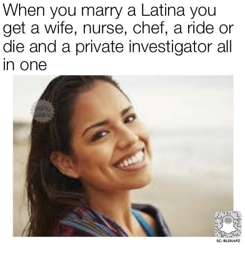 Memes, Chef, and Wife: When you marry a Latina you  get a wife, nurse, chef, a ride or  die and a private investigator all  In One  SC: BLSNAPZ