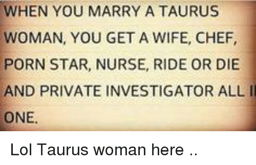 Lol, Chef, and Porn: WHEN YOU MARRY A TAURUS  WOMAN, YOU GET A WIFE, CHEF,  PORN STAR, NURSE, RIDE OR DIE  AND PRIVATE INVESTIGATOR ALLI  ONE. Lol Taurus woman here ..