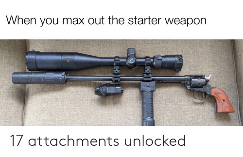 starter: When you max out the starter weapon  ILLO 17 attachments unlocked