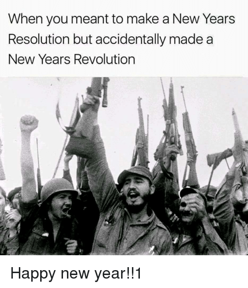 New Year's, Happy, and Revolution: When you meant to make a New Years  Resolution but accidentally made a  New Years Revolution <p>Happy new year!!1</p>
