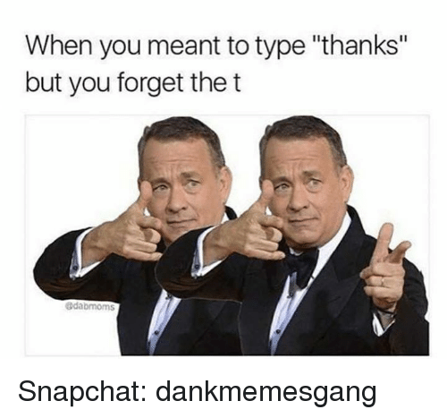 "Memes, Snapchat, and 🤖: When you meant to type ""thanks""  but you forget the t  edabmoms Snapchat: dankmemesgang"