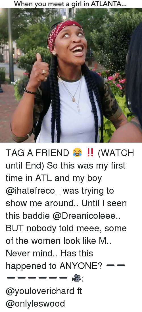 Meee: When you meet a girl in ATLANTA TAG A FRIEND 😂 ‼️ (WATCH until End) So this was my first time in ATL and my boy @ihatefreco_ was trying to show me around.. Until I seen this baddie @Dreanicoleee.. BUT nobody told meee, some of the women look like M.. Never mind.. Has this happened to ANYONE? ➖➖➖➖➖➖➖➖ 🎥: @youloverichard ft @onlyleswood