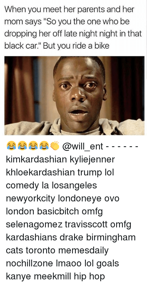"late night: When you meet her parents and her  mom says ""So you the one who be  dropping her off late night night in that  black car."" But you ride a bike 😂😂😂😂👏 @will_ent - - - - - - kimkardashian kyliejenner khloekardashian trump lol comedy la losangeles newyorkcity londoneye ovo london basicbitch omfg selenagomez travisscott omfg kardashians drake birmingham cats toronto memesdaily nochillzone lmaoo lol goals kanye meekmill hip hop"
