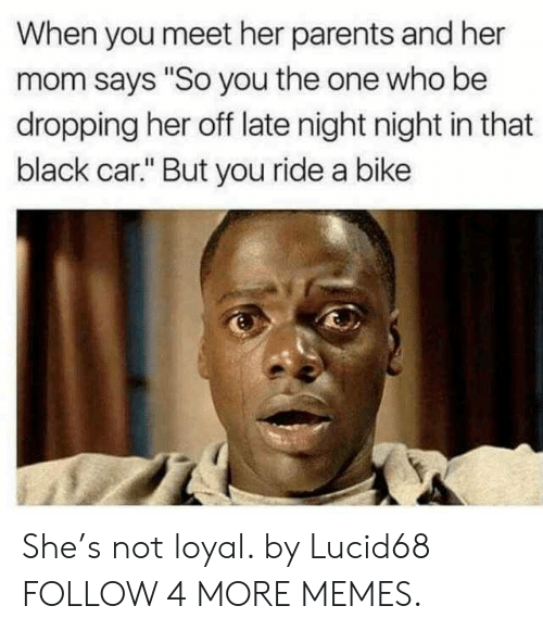 "night night: When you meet her parents and her  mom says ""So you the one who be  dropping her off late night night in that  black car."" But you ride a bike She's not loyal. by Lucid68 FOLLOW 4 MORE MEMES."
