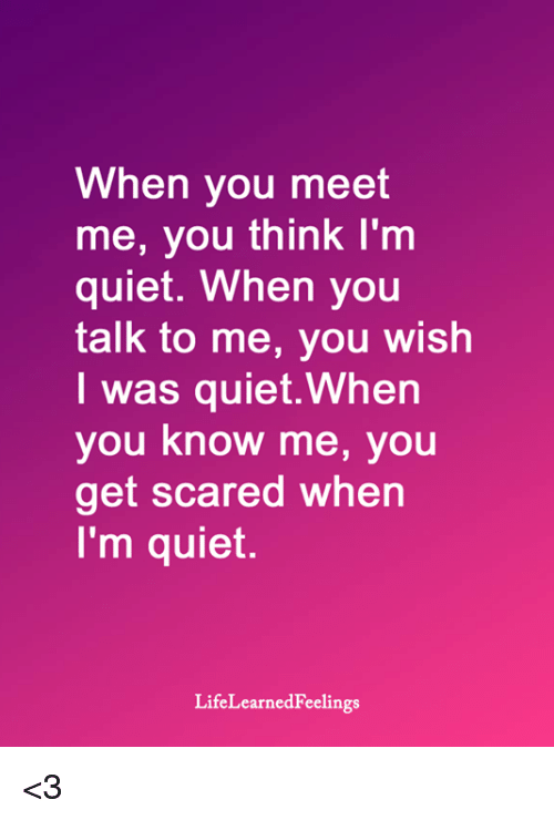 get scared: When you meet  me, you think I'm  quiet. When you  talk to me, you wish  I was quiet.When  you know me, you  get scared when  I'm quiet.  LifeLearnedFeelings <3