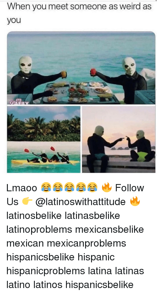When You Meet Someone: When you meet someone as weird as  you  ITS Lmaoo 😂😂😂😂😂 🔥 Follow Us 👉 @latinoswithattitude 🔥 latinosbelike latinasbelike latinoproblems mexicansbelike mexican mexicanproblems hispanicsbelike hispanic hispanicproblems latina latinas latino latinos hispanicsbelike