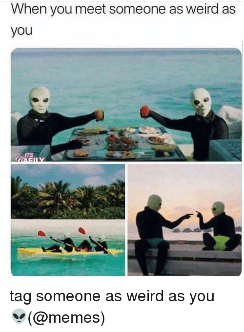 When You Meet Someone: When you meet someone as weird as  you  ITS tag someone as weird as you 👽(@memes)