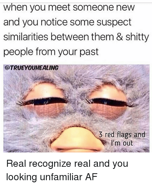 Af, Memes, and 🤖: when you meet someone new  and you notice some suspect  similarities between them & shitty  people from your past  @TRUEYOUHEALING  3 red flags and  I'm out Real recognize real and you looking unfamiliar AF