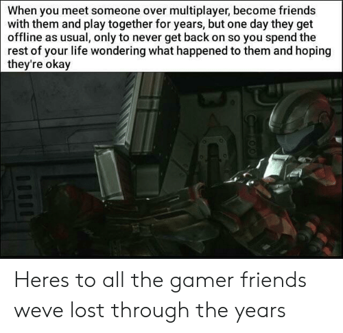 When You Meet Someone: When you meet someone over multiplayer, become friends  with them and play together for years, but one day they get  offline as usual, only to never get back on so you spend the  rest of your life wondering what happened to them and hoping  they're  okay Heres to all the gamer friends weve lost through the years