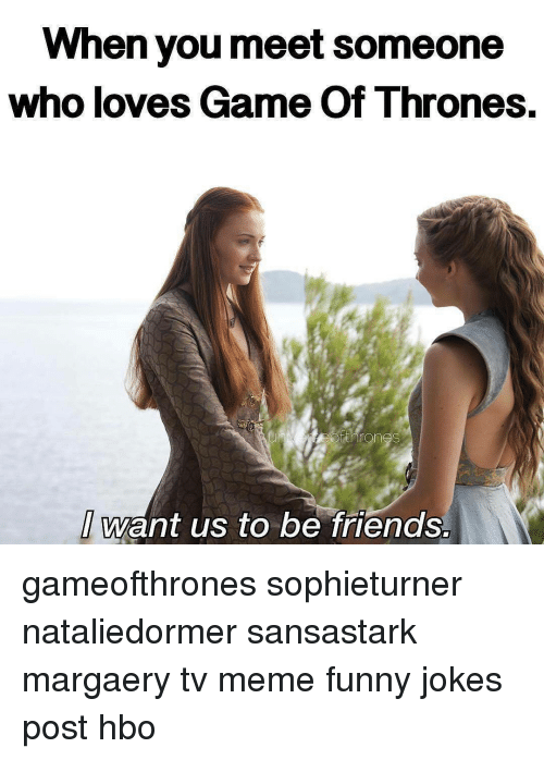 Funny Jokes, Game of Thrones, and Hbo: When you meet someone  who loves Game of Thrones  want us to be friends. gameofthrones sophieturner nataliedormer sansastark margaery tv meme funny jokes post hbo