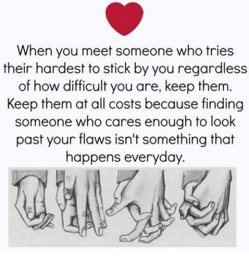 Memes, 🤖, and How: When you meet someone who tries  their hardest to stick by you regardless  of how difficult you are, keep them.  Keep them at all costs because finding  someone who cares enough to look  past your flaws isn't something that  happens everyday.