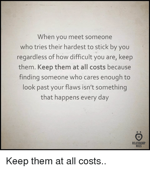 When You Meet Someone: When you meet someone  who tries their hardest to stick by you  regardless of how difficult you are, keep  them. Keep them at all costs because  finding someone who cares enough to  look past your flaws isn't something  that happens every day  RELATIONSHIP  RULES Keep them at all costs..