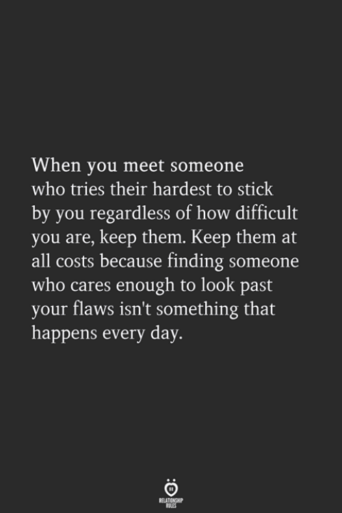 When You Meet Someone: When you meet someone  who tries their hardest to stick  by you regardless of how difficult  you are, keep them. Keep them at  all costs because finding someone  who cares enough to look past  your flaws isn't something that  happens every day