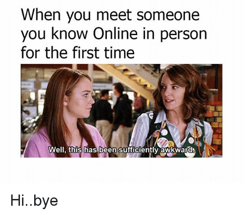 Memes, Awkward, and Time: When you meet someone  you know Online in person  for the first time  Well, this has been sufficiently awkward Hi..bye
