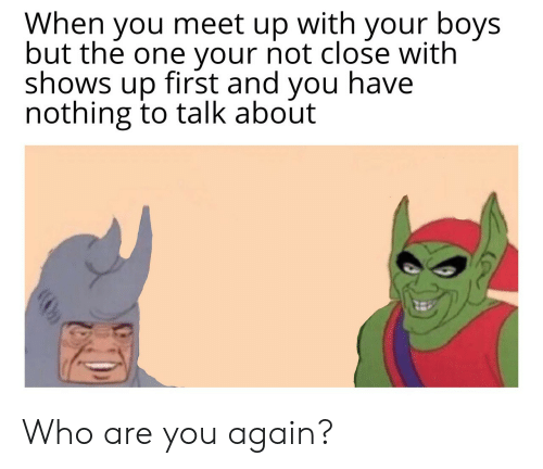 Meet Up: When you meet up with your boys  but the one your not close with  shows up first and you have  nothing to talk about Who are you again?