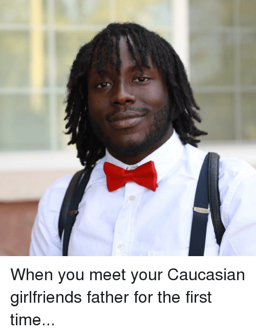 Caucasian: When you meet your Caucasian girlfriends father for the first time...
