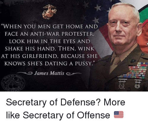 """winking: """"WHEN YOU MEN GET HOME AND  FACE AN ANTI-WAR PROTESTER,  LOOK HIM IN THE EYES AND  SHAKE HIS HAND. THEN, WINK  AT HIS GIRLFRIEND, BECAUSE SHE  KNOWS SHE'S DATING A PUSSY.""""  James Mattis  e Secretary of Defense? More like Secretary of Offense 🇺🇸"""