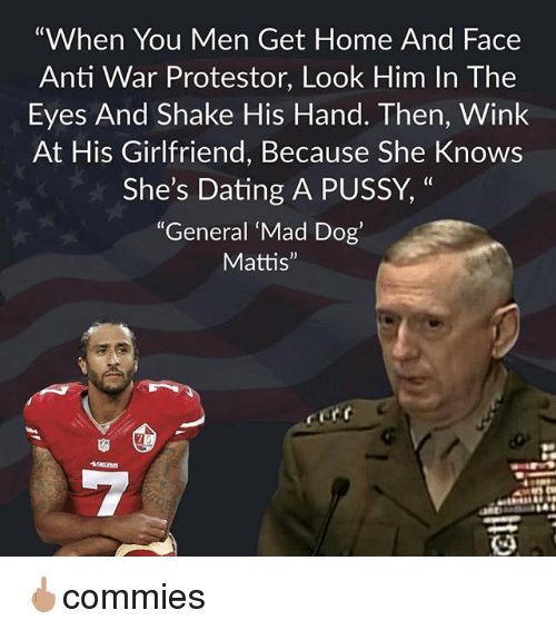 "Dating, Memes, and Pussy: ""When You Men Get Home And Face  Anti War Protestor, Look Him In The  Eyes And Shake His Hand. Then, Wink  At His Girlfriend, Because She Knows  She's Dating A PUSSY, ""  (C  ""General Mad Dog'  Mattis"" 🖕🏽commies"