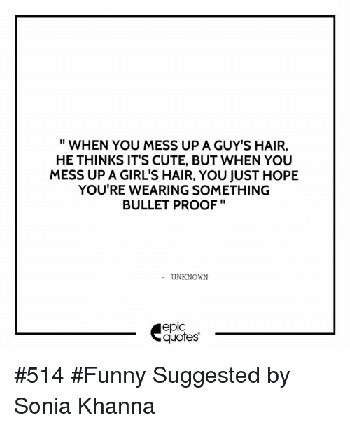 guys hair: WHEN YOU MESS UP A GUY'S HAIR,  HE THINKS IT'S CUTE, BUT WHEN YOU  MESS UP AGIRL'S HAIR, YOU JUST HOPE  YOU'RE WEARING SOMETHING  BULLETPROOF  UNKNOWN  epic  quotes #514 #Funny Suggested by Sonia Khanna