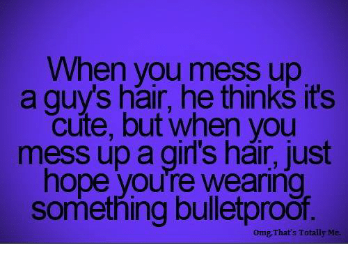 guys hair: When you mess up  a guys hair, he thinks it's  cute, but when you  mess up a girl's hair, just  hope you're Wearing  something bulletproof.  omg, That's Totally Me.